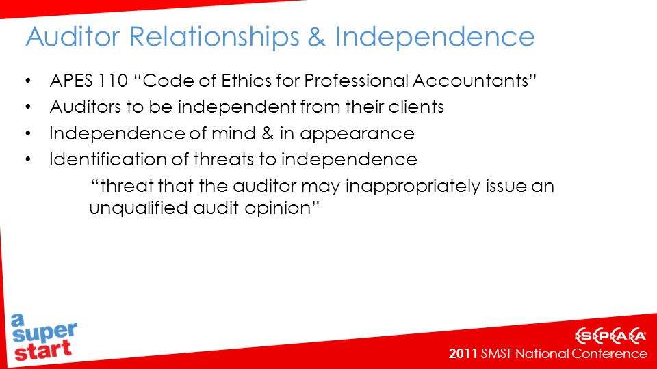 2011 SMSF National Conference Auditor Relationships & Independence APES 110 Code of Ethics for Professional Accountants Auditors to be independent from their clients Independence of mind & in appearance Identification of threats to independence threat that the auditor may inappropriately issue an unqualified audit opinion