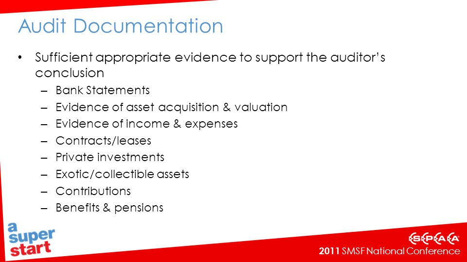 2011 SMSF National Conference Audit Documentation Sufficient appropriate evidence to support the auditors conclusion – Bank Statements – Evidence of asset acquisition & valuation – Evidence of income & expenses – Contracts/leases – Private investments – Exotic/collectible assets – Contributions – Benefits & pensions