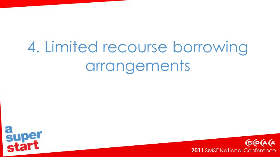 2011 SMSF National Conference 4. Limited recourse borrowing arrangements