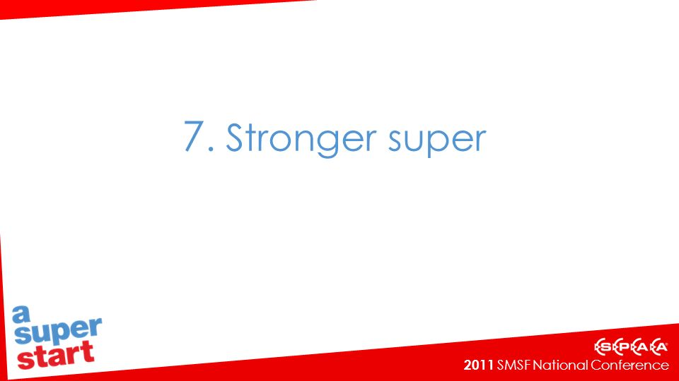 2011 SMSF National Conference 7. Stronger super