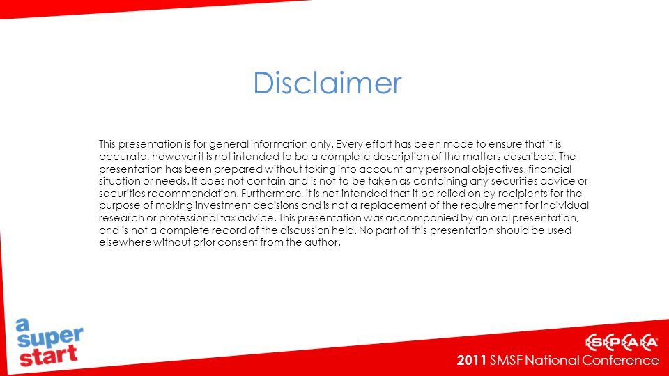 2011 SMSF National Conference Disclaimer This presentation is for general information only. Every effort has been made to ensure that it is accurate,