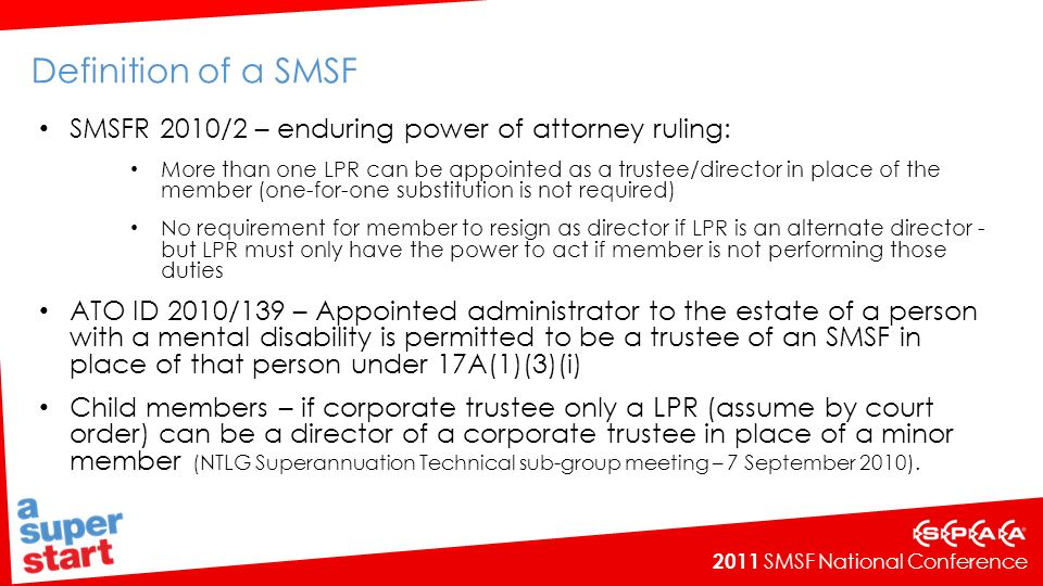 2011 SMSF National Conference Superannuation Industry (Supervision) Amendment Bill 2010 Received Royal Assent on 6 July 2010 Subsection 67(4A) repealed and replaced with new subsections 67A and 67B effective 7 July 2010 Amendments do not apply retrospectively to existing arrangements in place before 7 July 2010 (although 67A and 67B apply to any subsequent refinancing of these arrangements) Asset acquired must be a single acquirable asset: Shares – must have same market value that are together treated as a single asset Real property – new rules prohibit multiple titles under the one borrowing arrangement Borrowed funds can be used to maintain or repair the asset but not to improve the asset Prescriptive definition of what constitutes a replacement asset.