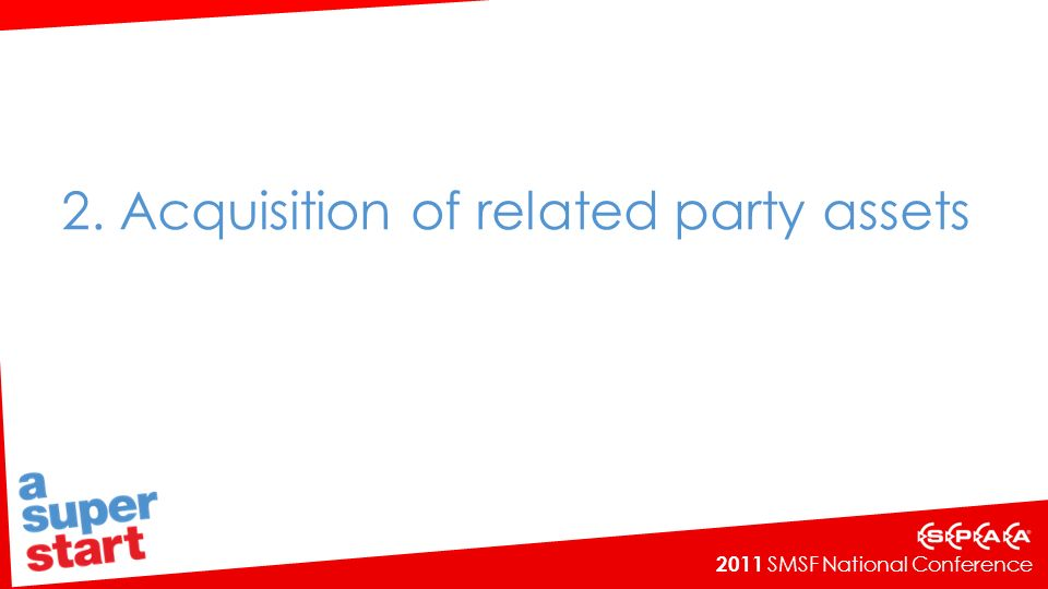 2011 SMSF National Conference SMSFR 2010/1 – Application of s66(1) of the SIS Act Final ruling issued on 25 February 2010 The ruling explains that a trustee of a SMSF cannot intentionally acquire an asset from a related party of the SMSF unless an exception applies to that asset A range of examples provided including: Performance of a service Acquisition of a promissory note Acquisition of a post-dated personal cheque Acquisition of units in a related unit trust.