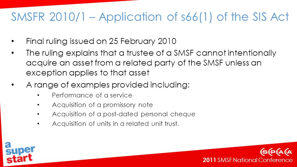 2011 SMSF National Conference Points to note – acquiring goods and materials Paragraphs 17, 18, 19, 114, 115 and examples 5 and 6 If goods and materials, which are not insignificant in value or function, are provided to an SMSF as part of a service provided by a related party, there is an acquisition of assets (being the goods or materials) A SMSF will breach s66 if the fund owns land and it engages a related party on commercial terms to construct a building using goods and materials supplied by the related party ( NTLG Superannuation Technical sub-group meeting - 8 December 2010) In order to avoid a breach the SMSF would need to purchase the goods and materials required to construct the premise directly from the supplier Session 13B – SMSFs and real property applications.