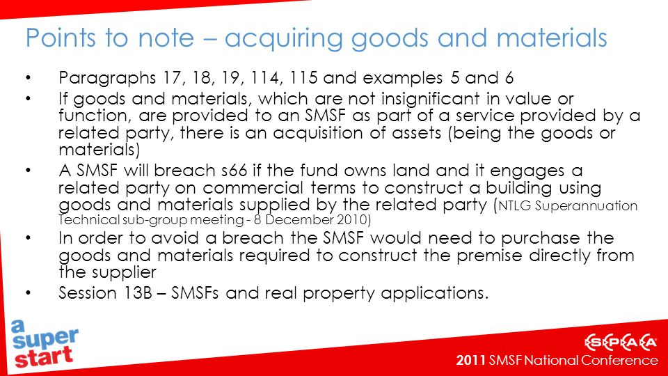 2011 SMSF National Conference Points to note - subsection 66(2A)(a)(i) Paragraphs 43, 44, 163 - 171 In-house asset exception in subsection 66(2A)(a)(i) and (ii) is limited to the acquisition of assets that are investments in a related party or a related trust of the SMSF The ATO does not consider that subsection 66(2A) could have been intended to apply more broadly to include real property subject to a lease or lease arrangement with a related party.