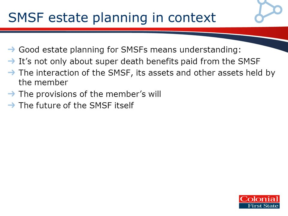 SMSF estate planning in context Good estate planning for SMSFs means understanding: Its not only about super death benefits paid from the SMSF The interaction of the SMSF, its assets and other assets held by the member The provisions of the members will The future of the SMSF itself
