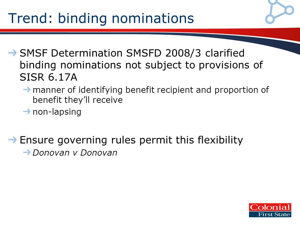 Trend: binding nominations SMSF Determination SMSFD 2008/3 clarified binding nominations not subject to provisions of SISR 6.17A manner of identifying benefit recipient and proportion of benefit theyll receive non-lapsing Ensure governing rules permit this flexibility Donovan v Donovan