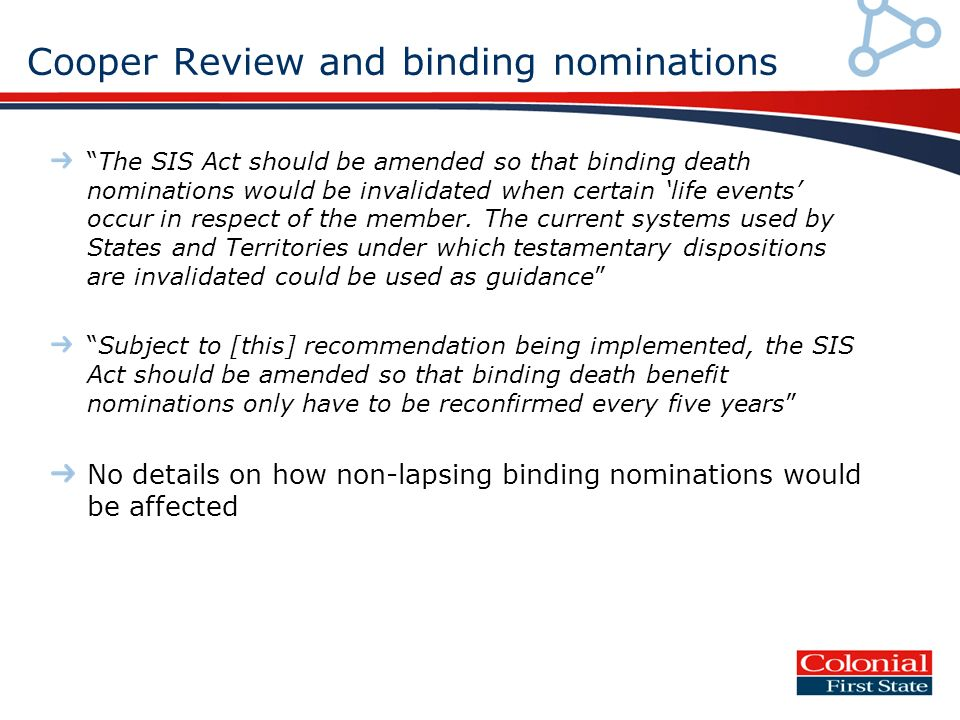 Cooper Review and binding nominations The SIS Act should be amended so that binding death nominations would be invalidated when certain life events occur in respect of the member.