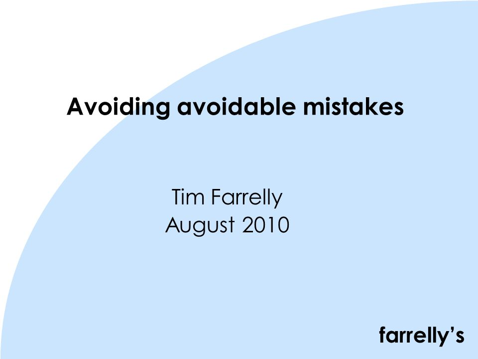 farrellys Avoiding avoidable mistakes Tim Farrelly August 2010
