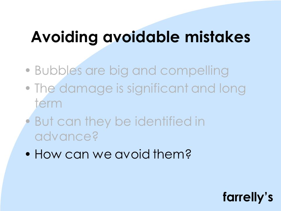 farrellys Avoiding avoidable mistakes Bubbles are big and compelling The damage is significant and long term But can they be identified in advance.