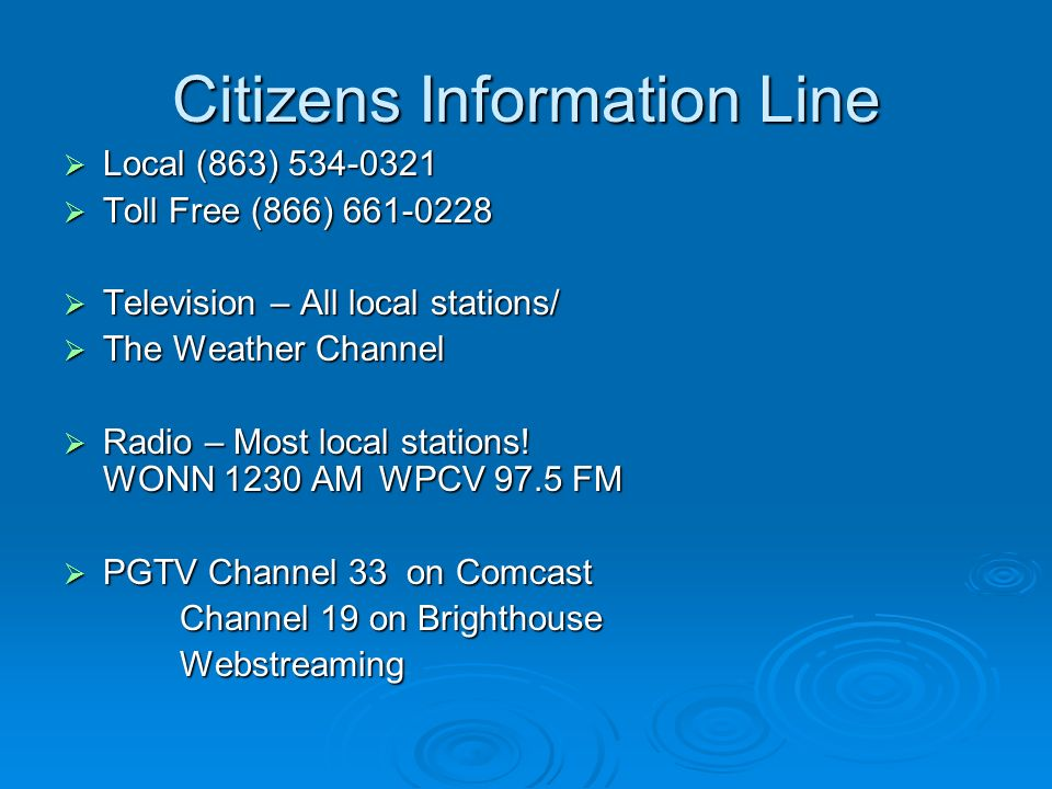 Citizens Information Line Local (863) Local (863) Toll Free (866) Toll Free (866) Television – All local stations/ Television – All local stations/ The Weather Channel The Weather Channel Radio – Most local stations.