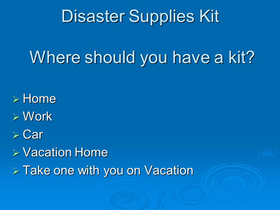 Disaster Supplies Kit Where should you have a kit.