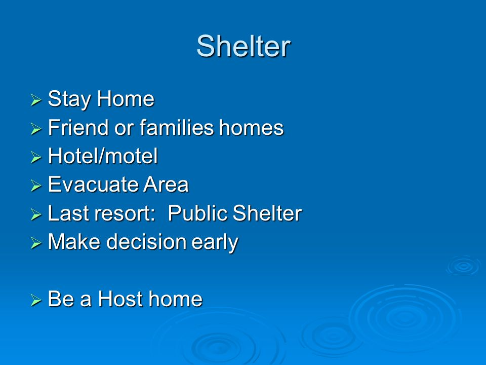 Shelter Stay Home Stay Home Friend or families homes Friend or families homes Hotel/motel Hotel/motel Evacuate Area Evacuate Area Last resort: Public Shelter Last resort: Public Shelter Make decision early Make decision early Be a Host home Be a Host home