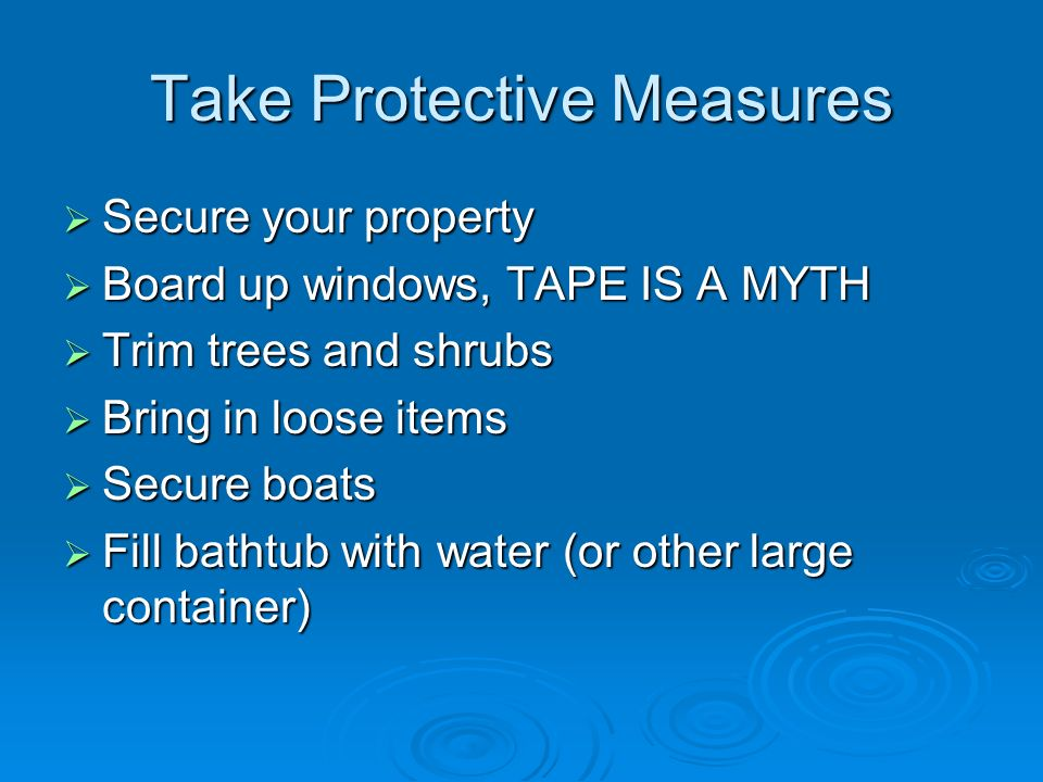 Take Protective Measures Secure your property Secure your property Board up windows, TAPE IS A MYTH Board up windows, TAPE IS A MYTH Trim trees and shrubs Trim trees and shrubs Bring in loose items Bring in loose items Secure boats Secure boats Fill bathtub with water (or other large container) Fill bathtub with water (or other large container)