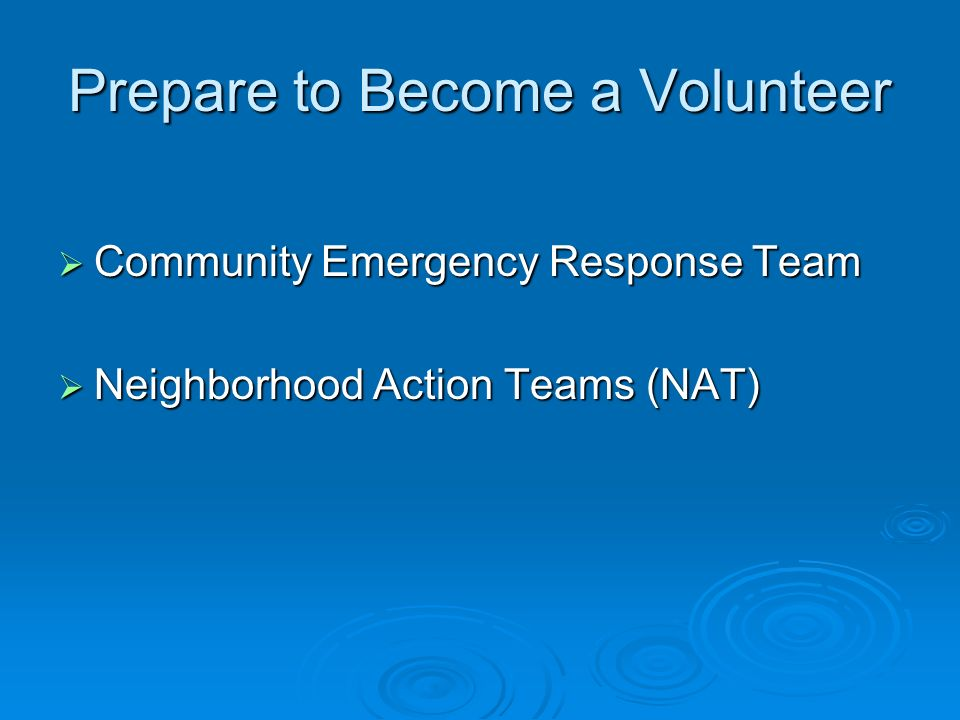 Prepare to Become a Volunteer Community Emergency Response Team Community Emergency Response Team Neighborhood Action Teams (NAT) Neighborhood Action Teams (NAT)
