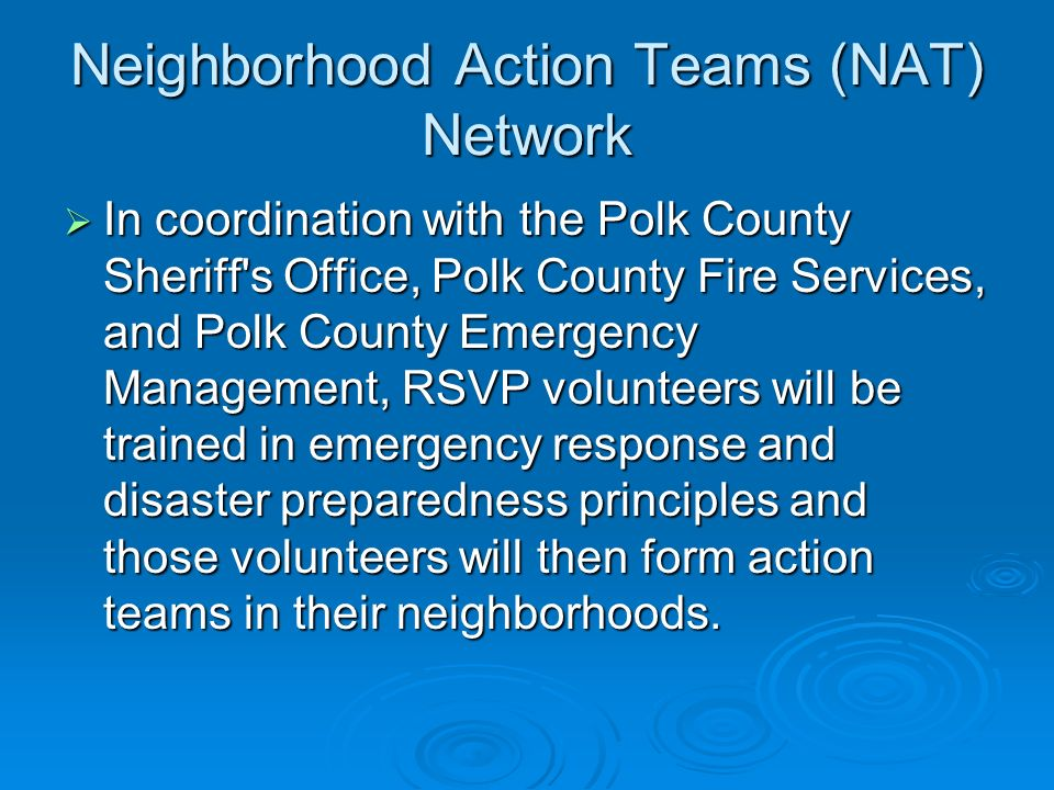Neighborhood Action Teams (NAT) Network In coordination with the Polk County Sheriff s Office, Polk County Fire Services, and Polk County Emergency Management, RSVP volunteers will be trained in emergency response and disaster preparedness principles and those volunteers will then form action teams in their neighborhoods.