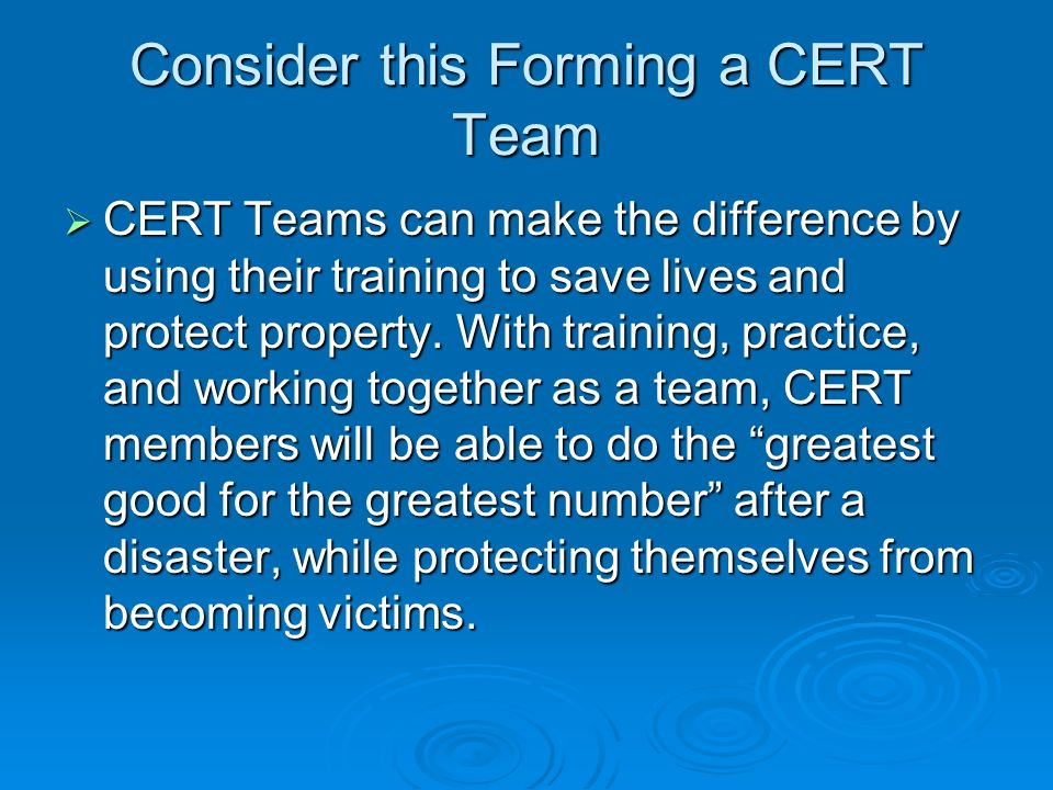 Consider this Forming a CERT Team CERT Teams can make the difference by using their training to save lives and protect property.
