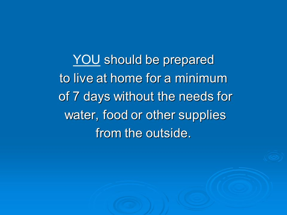 should be prepared YOU should be prepared to live at home for a minimum of 7 days without the needs for of 7 days without the needs for water, food or other supplies water, food or other supplies from the outside.