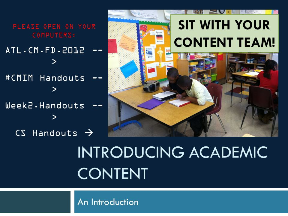 INTRODUCING ACADEMIC CONTENT An Introduction PLEASE OPEN ON YOUR COMPUTERS: ATL.CM.FD.2012 -- > #CMIM Handouts -- > Week2.Handouts -- > CS Handouts SIT WITH YOUR CONTENT TEAM!