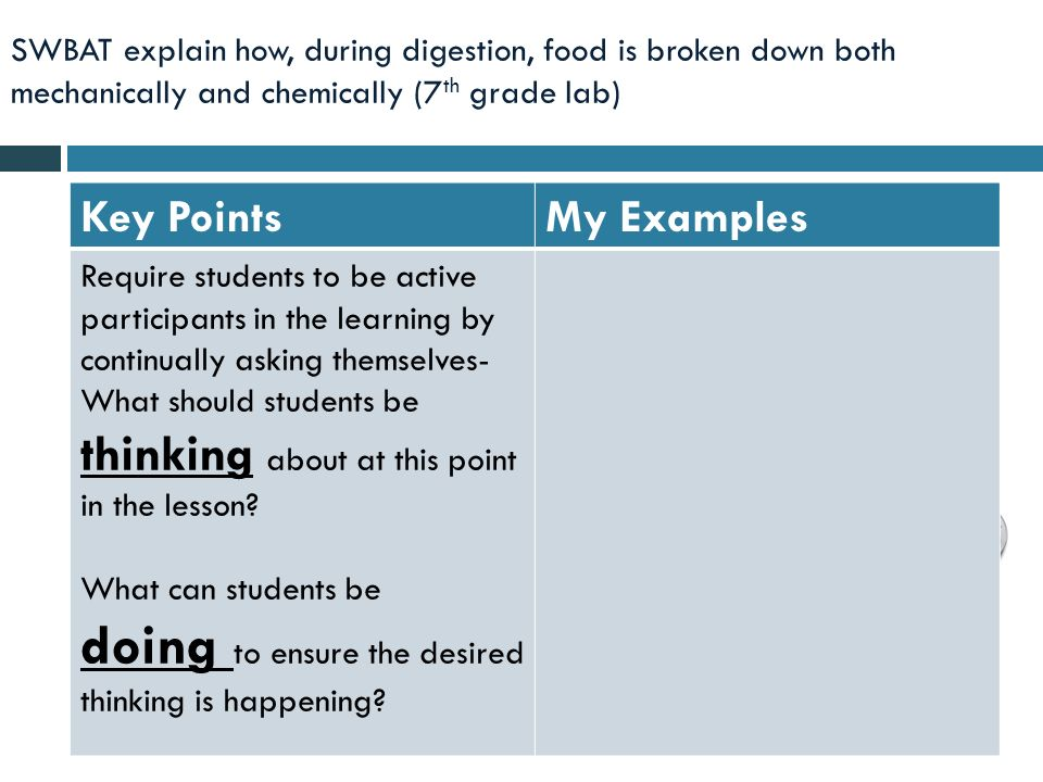 SWBAT explain how, during digestion, food is broken down both mechanically and chemically (7 th grade lab) Key PointsMy Examples Require students to be active participants in the learning by continually asking themselves- What should students be thinking about at this point in the lesson.