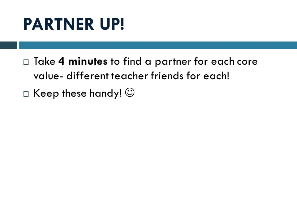 PARTNER UP! Take 4 minutes to find a partner for each core value- different teacher friends for each! Keep these handy!