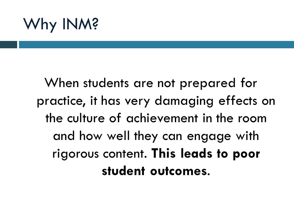 Why INM? When students are not prepared for practice, it has very damaging effects on the culture of achievement in the room and how well they can eng