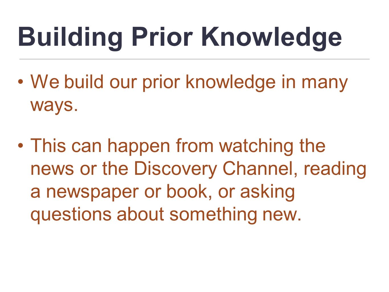 Building Prior Knowledge We build our prior knowledge in many ways. This can happen from watching the news or the Discovery Channel, reading a newspap