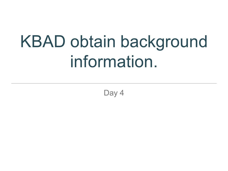 KBAD obtain background information. Day 4