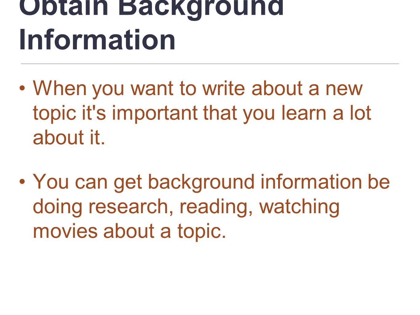 Obtain Background Information When you want to write about a new topic it's important that you learn a lot about it. You can get background informatio