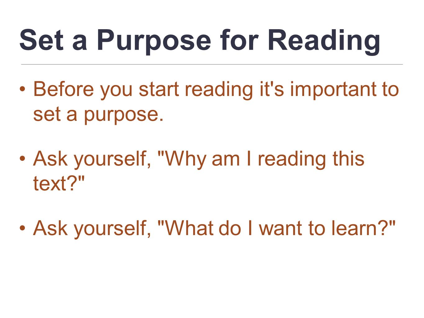Set a Purpose for Reading Before you start reading it's important to set a purpose. Ask yourself,