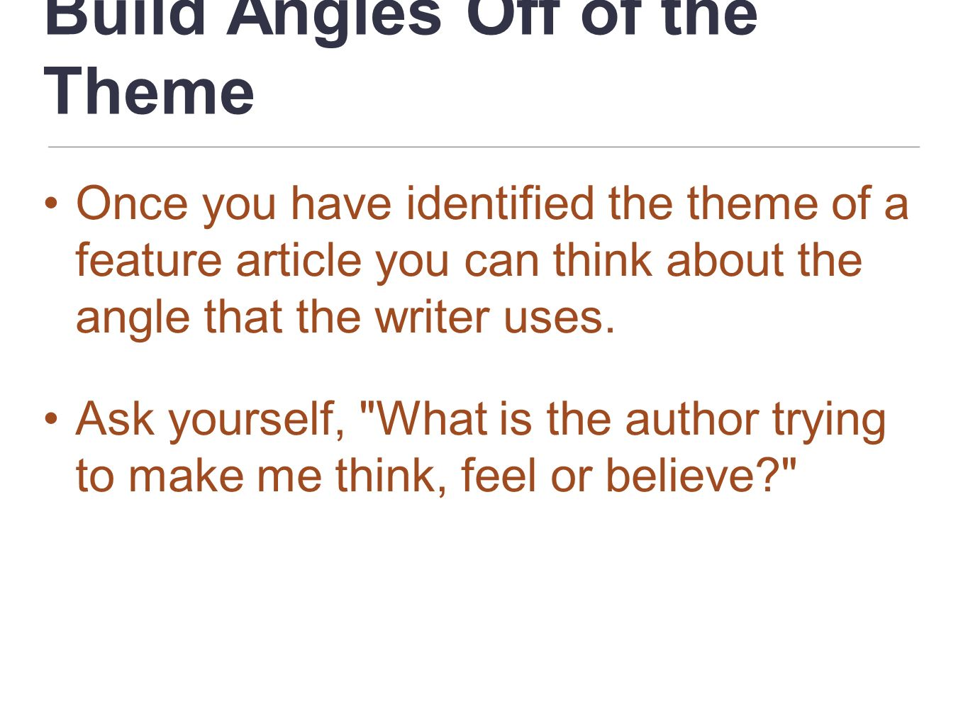 Build Angles Off of the Theme Once you have identified the theme of a feature article you can think about the angle that the writer uses. Ask yourself