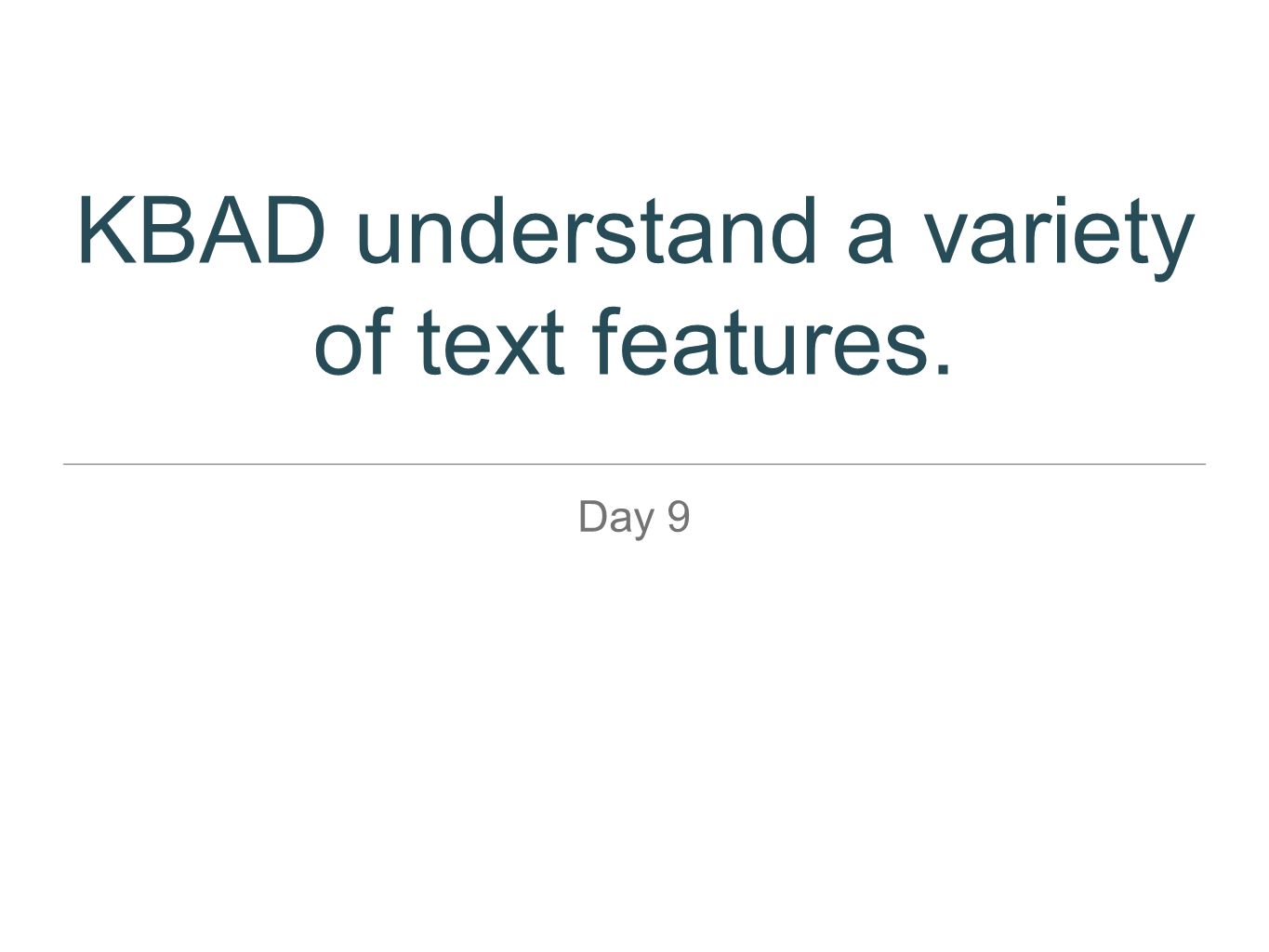 KBAD understand a variety of text features. Day 9