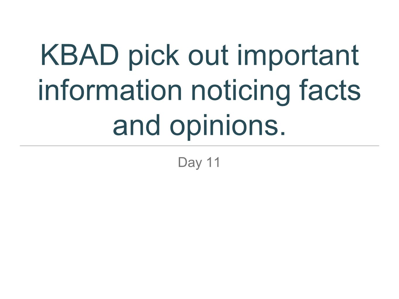 KBAD pick out important information noticing facts and opinions. Day 11