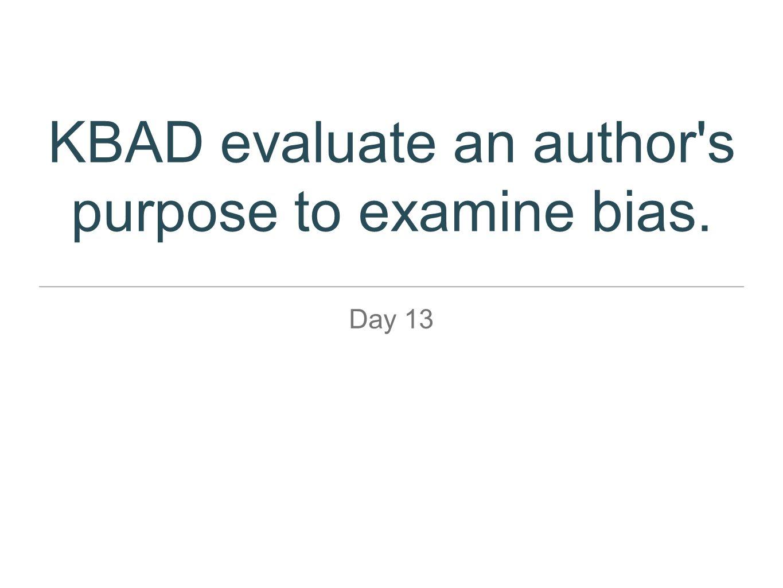 KBAD evaluate an author's purpose to examine bias. Day 13