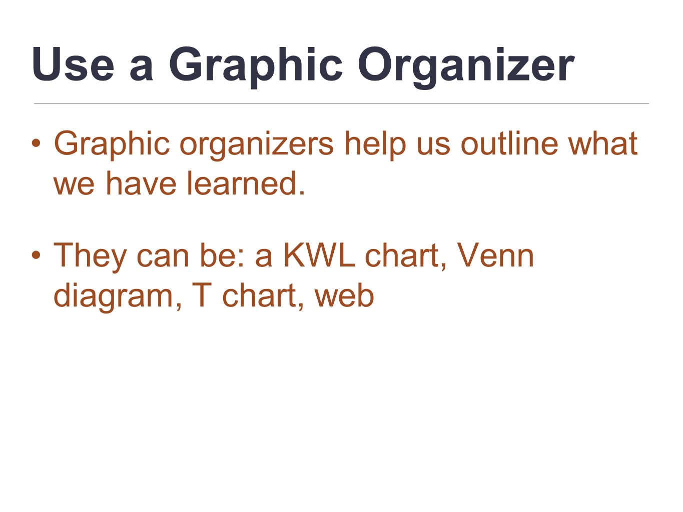 Use a Graphic Organizer Graphic organizers help us outline what we have learned. They can be: a KWL chart, Venn diagram, T chart, web