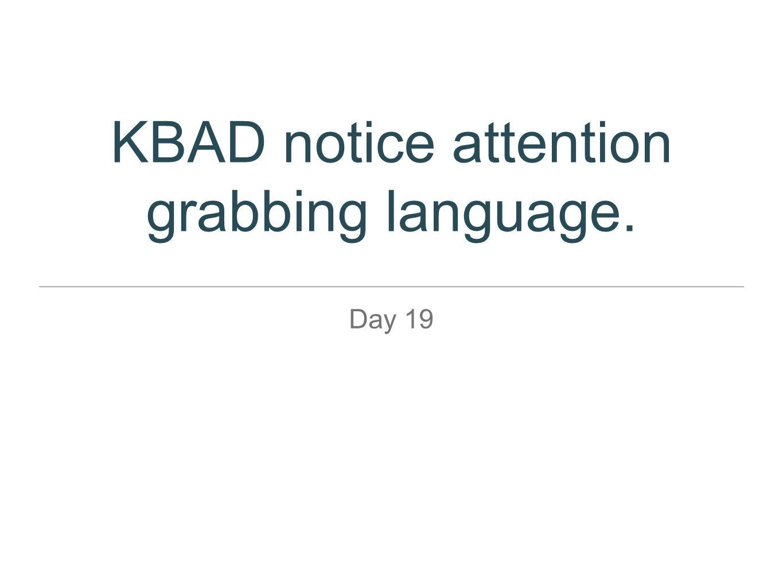 KBAD notice attention grabbing language. Day 19