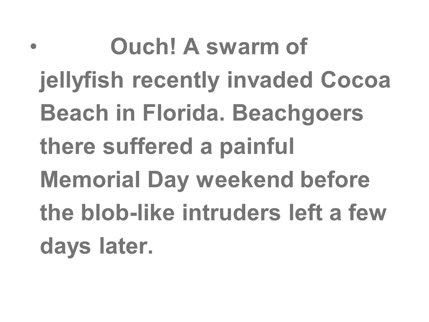 Ouch! A swarm of jellyfish recently invaded Cocoa Beach in Florida. Beachgoers there suffered a painful Memorial Day weekend before the blob-like intr