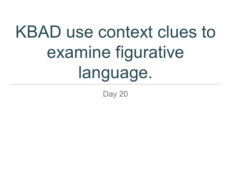 KBAD use context clues to examine figurative language. Day 20