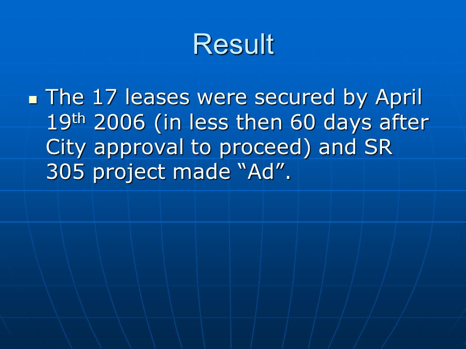 Result The 17 leases were secured by April 19 th 2006 (in less then 60 days after City approval to proceed) and SR 305 project made Ad. The 17 leases