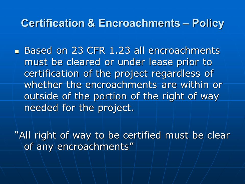 Certification & Encroachments – Policy Based on 23 CFR 1.23 all encroachments must be cleared or under lease prior to certification of the project reg