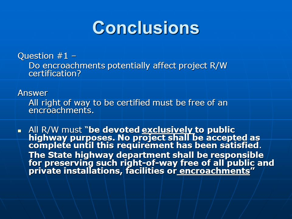 Conclusions Question #1 – Do encroachments potentially affect project R/W certification? Answer All right of way to be certified must be free of an en