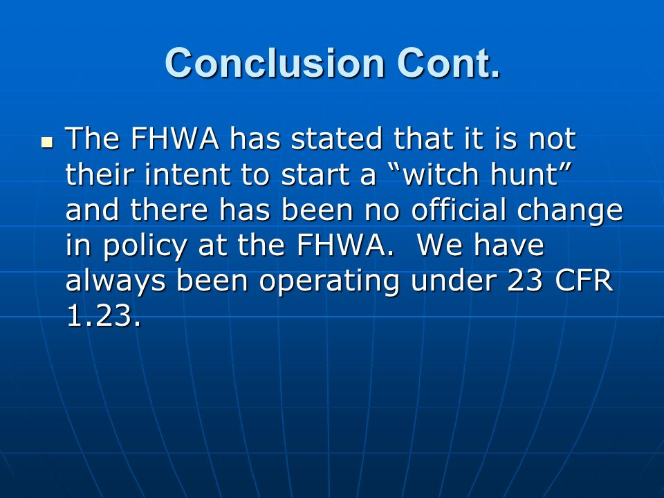 Conclusion Cont. The FHWA has stated that it is not their intent to start a witch hunt and there has been no official change in policy at the FHWA. We