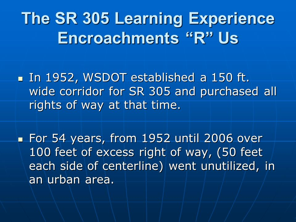 The SR 305 Learning Experience Encroachments R Us In 1952, WSDOT established a 150 ft. wide corridor for SR 305 and purchased all rights of way at tha