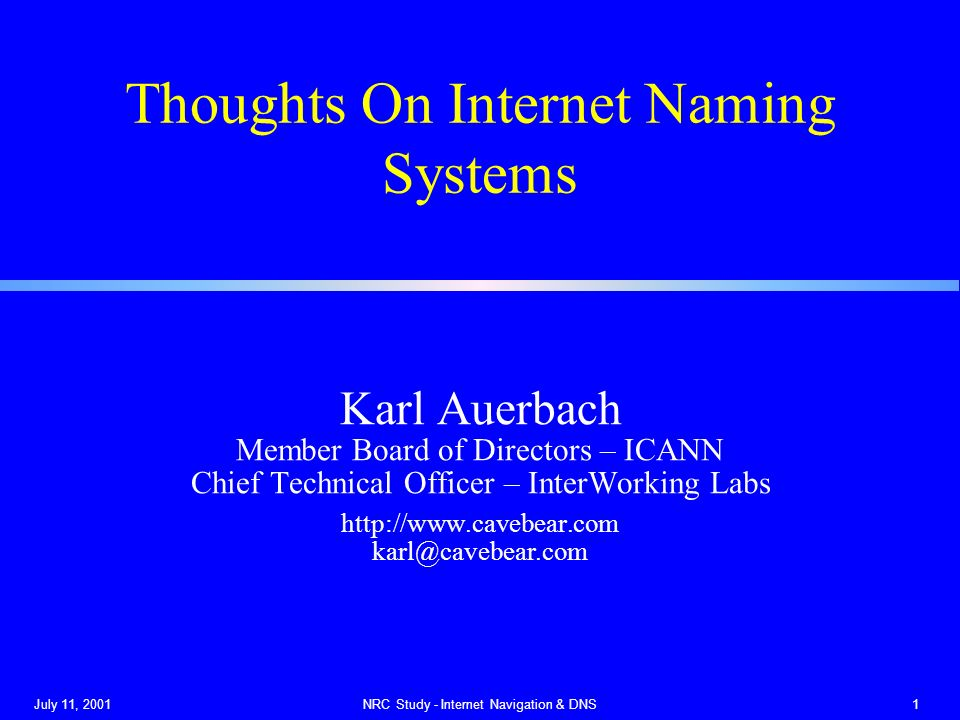 July 11, 2001NRC Study - Internet Navigation & DNS1 Thoughts On Internet Naming Systems Karl Auerbach Member Board of Directors – ICANN Chief Technical Officer – InterWorking Labs http://www.cavebear.com karl@cavebear.com