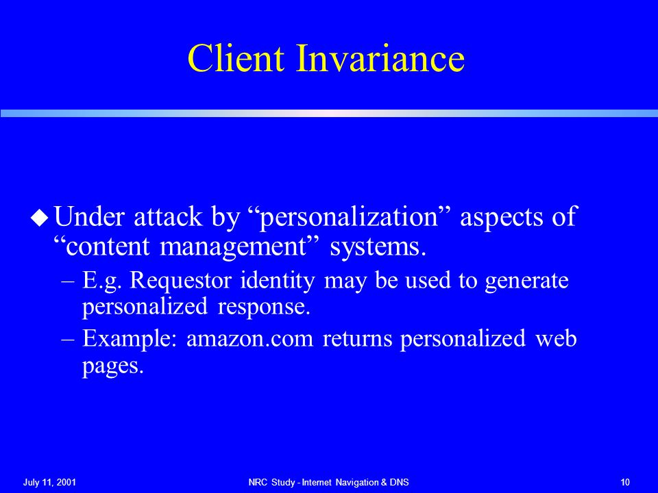 July 11, 2001NRC Study - Internet Navigation & DNS10 Client Invariance u Under attack by personalization aspects of content management systems.