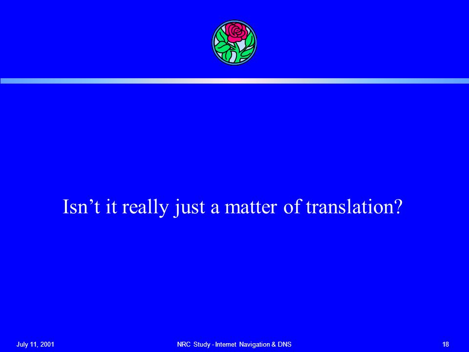July 11, 2001NRC Study - Internet Navigation & DNS18 Isnt it really just a matter of translation?