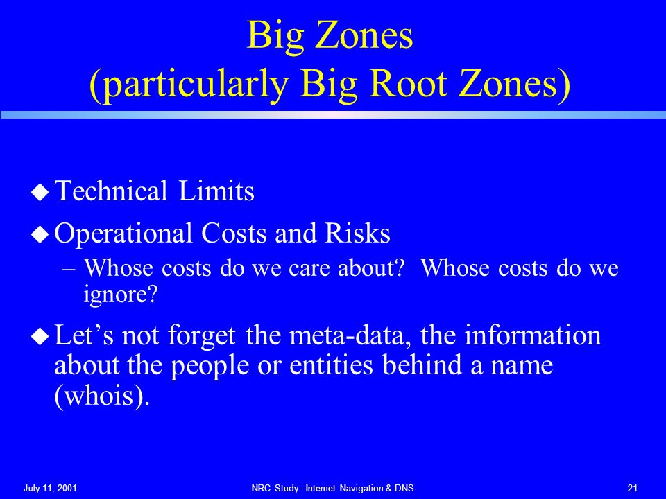 July 11, 2001NRC Study - Internet Navigation & DNS21 Big Zones (particularly Big Root Zones) u Technical Limits u Operational Costs and Risks –Whose costs do we care about.