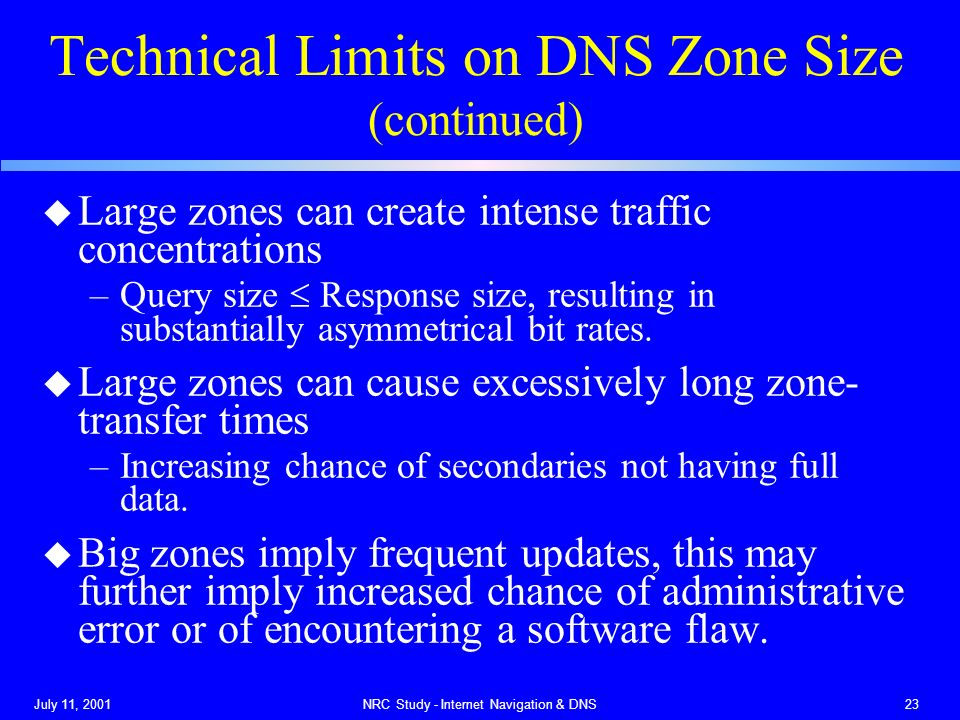 July 11, 2001NRC Study - Internet Navigation & DNS23 Technical Limits on DNS Zone Size (continued) u Large zones can create intense traffic concentrations –Query size Response size, resulting in substantially asymmetrical bit rates.