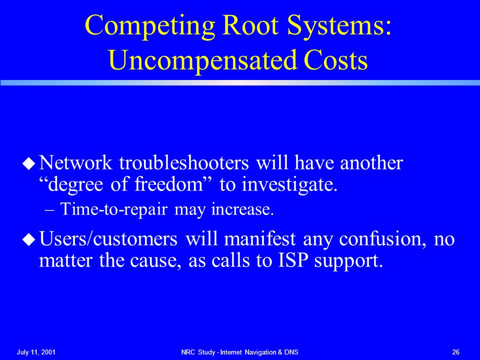 July 11, 2001NRC Study - Internet Navigation & DNS26 Competing Root Systems: Uncompensated Costs u Network troubleshooters will have another degree of freedom to investigate.