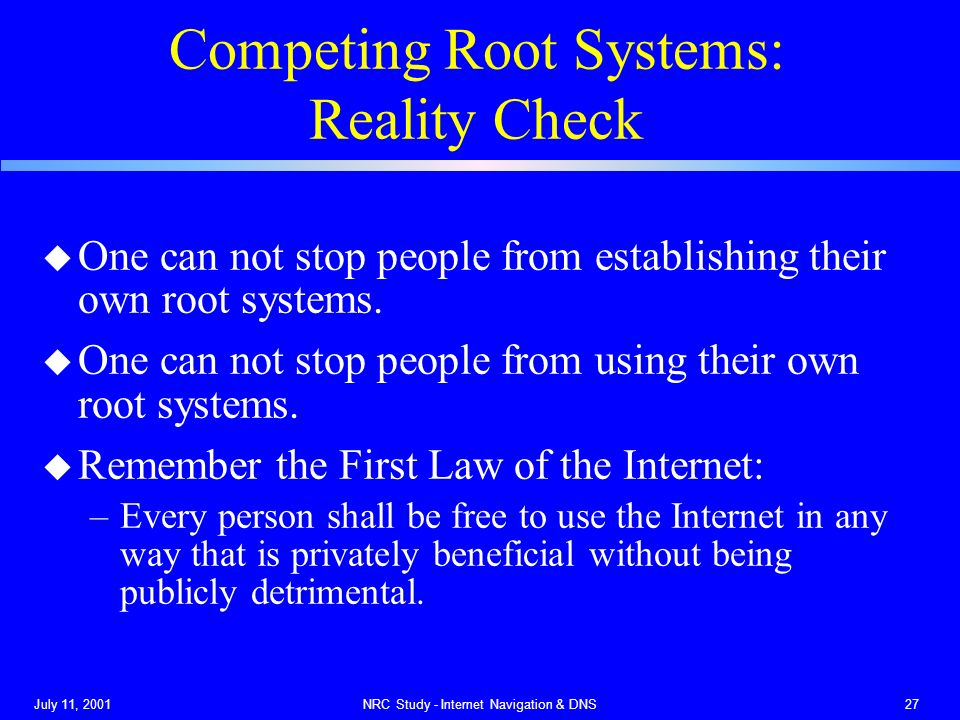 July 11, 2001NRC Study - Internet Navigation & DNS27 Competing Root Systems: Reality Check u One can not stop people from establishing their own root systems.